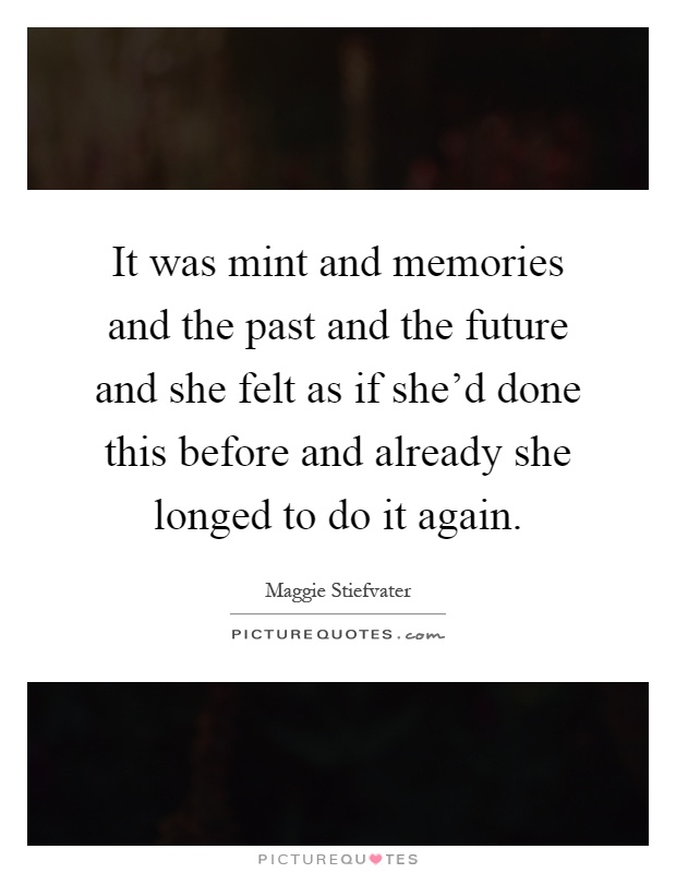 It was mint and memories and the past and the future and she felt as if she'd done this before and already she longed to do it again Picture Quote #1