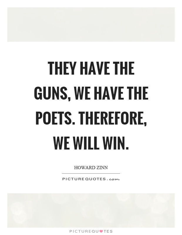 They have the guns, we have the poets. Therefore, we will win Picture Quote #1