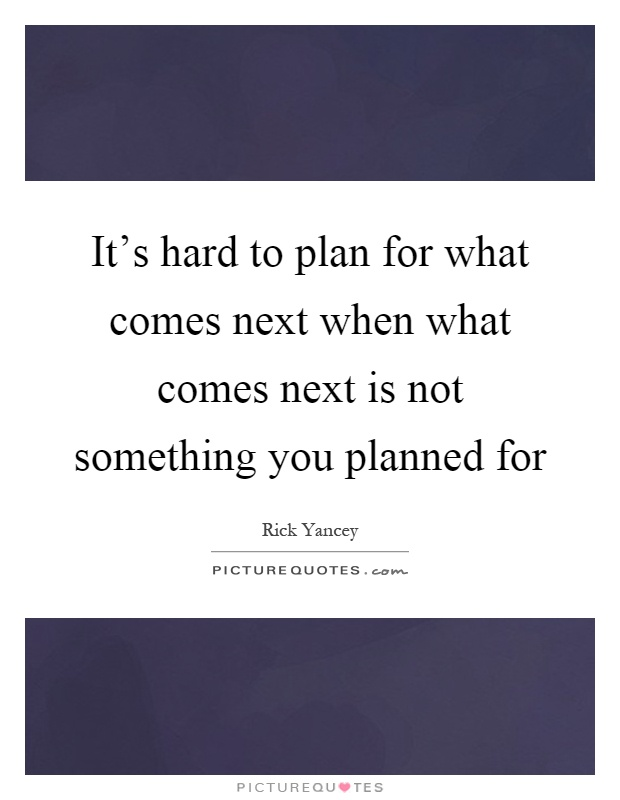 It's hard to plan for what comes next when what comes next is not something you planned for Picture Quote #1
