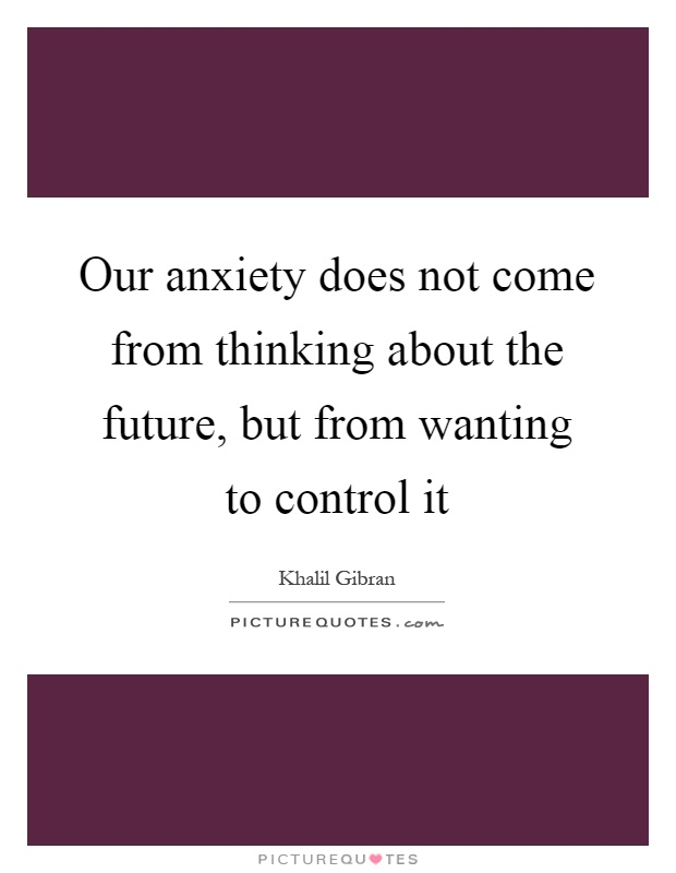 Our anxiety does not come from thinking about the future, but from wanting to control it Picture Quote #1