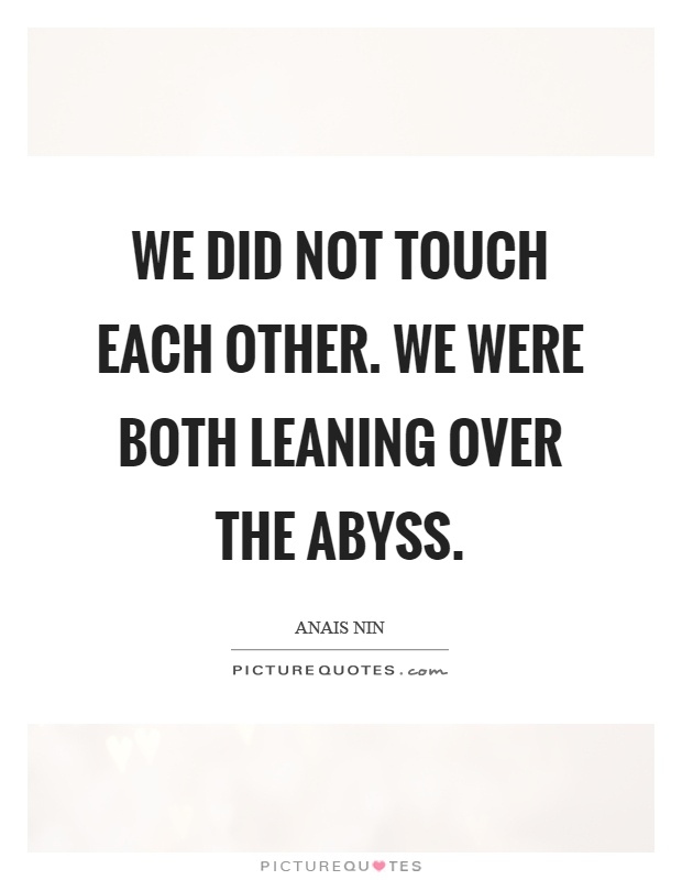 We did not touch each other. We were both leaning over the abyss Picture Quote #1