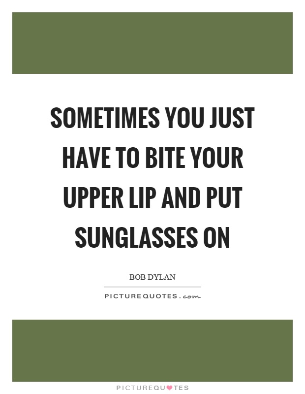 cf7afe4d014 Sometimes you just have to bite your upper lip and put sunglasses on  Picture Quote