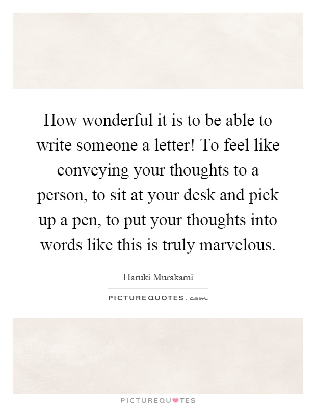 How wonderful it is to be able to write someone a letter! To feel like conveying your thoughts to a person, to sit at your desk and pick up a pen, to put your thoughts into words like this is truly marvelous Picture Quote #1