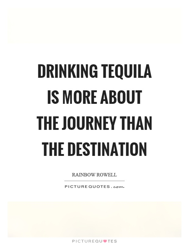Drinking tequila is more about the journey than the destination Picture Quote #1