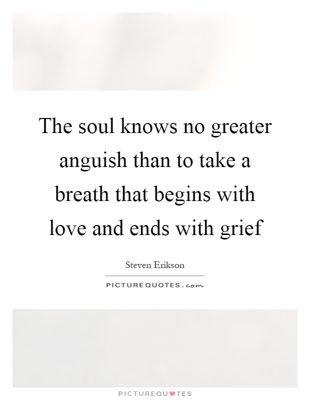 The soul knows no greater anguish than to take a breath that begins with love and ends with grief Picture Quote #1