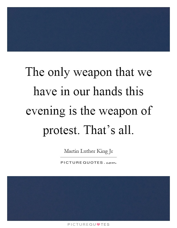 The only weapon that we have in our hands this evening is the weapon of protest. That's all Picture Quote #1
