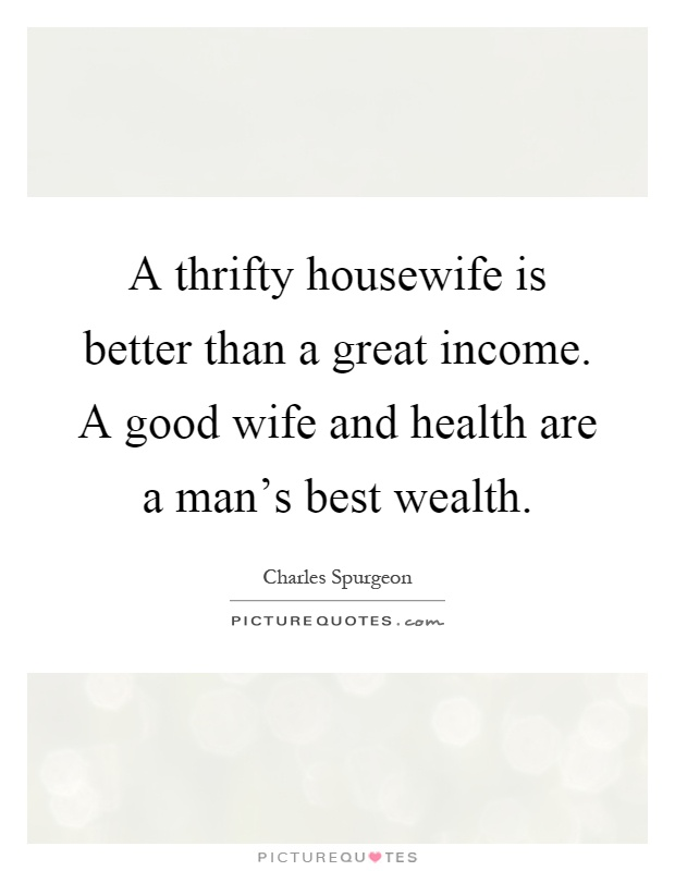A thrifty housewife is better than a great income. A good wife and health are a man's best wealth Picture Quote #1