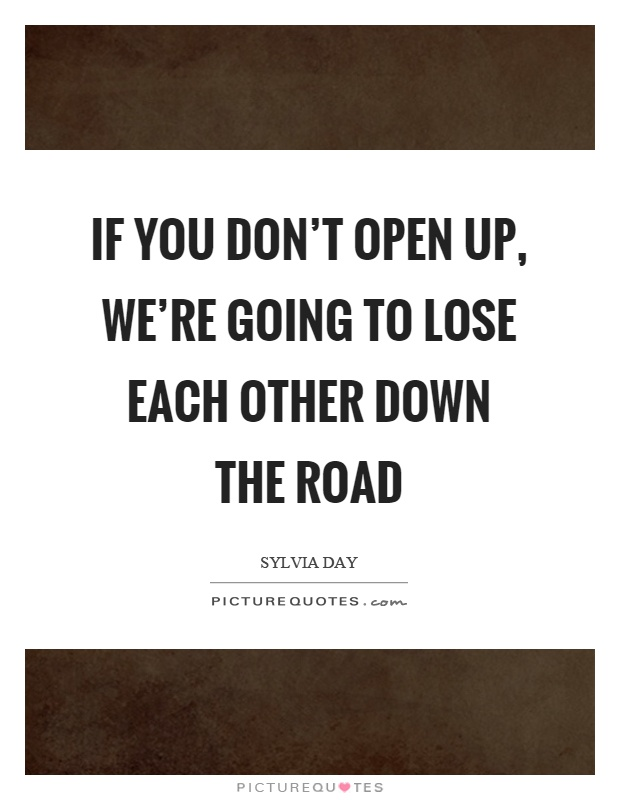If you don't open up, we're going to lose each other down the road Picture Quote #1