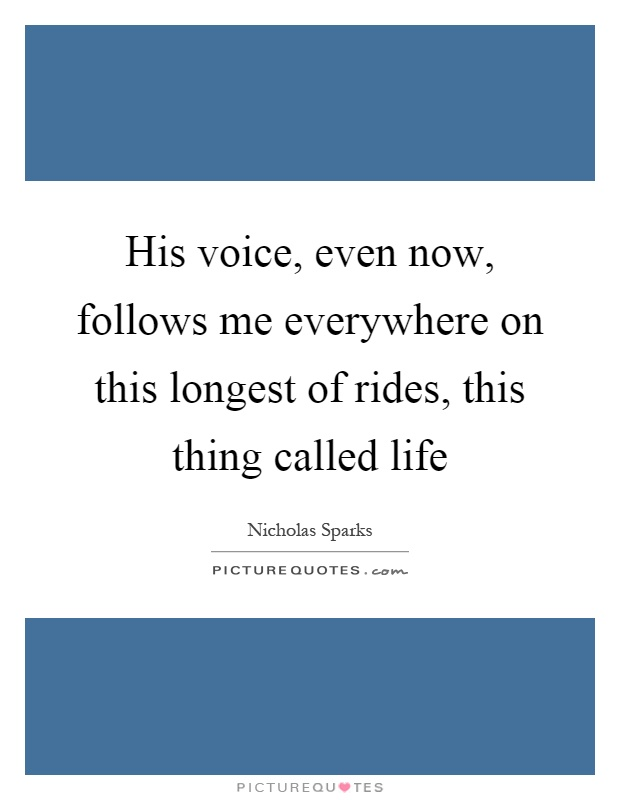 His voice, even now, follows me everywhere on this longest of rides, this thing called life Picture Quote #1