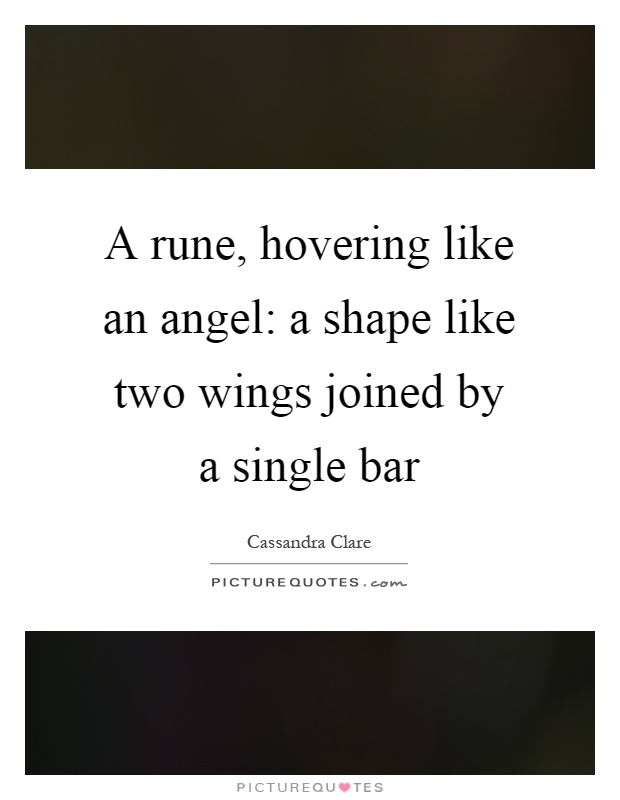 A rune, hovering like an angel: a shape like two wings joined by a single bar Picture Quote #1