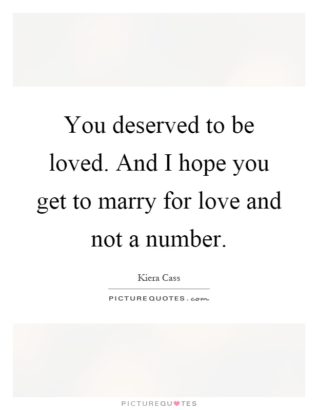 You deserved to be loved. And I hope you get to marry for love and not a number Picture Quote #1