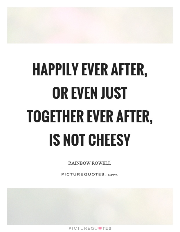 Happily ever after, or even just together ever after, is not cheesy Picture Quote #1