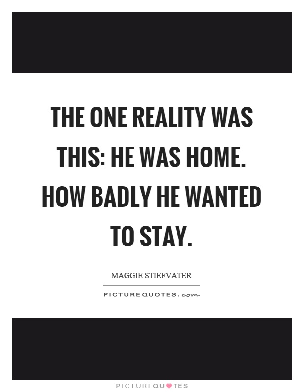 The one reality was this: He was home. How badly he wanted to stay Picture Quote #1