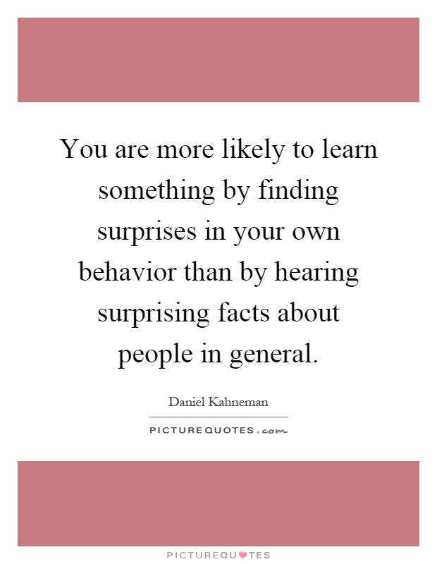 You are more likely to learn something by finding surprises in your own behavior than by hearing surprising facts about people in general Picture Quote #1