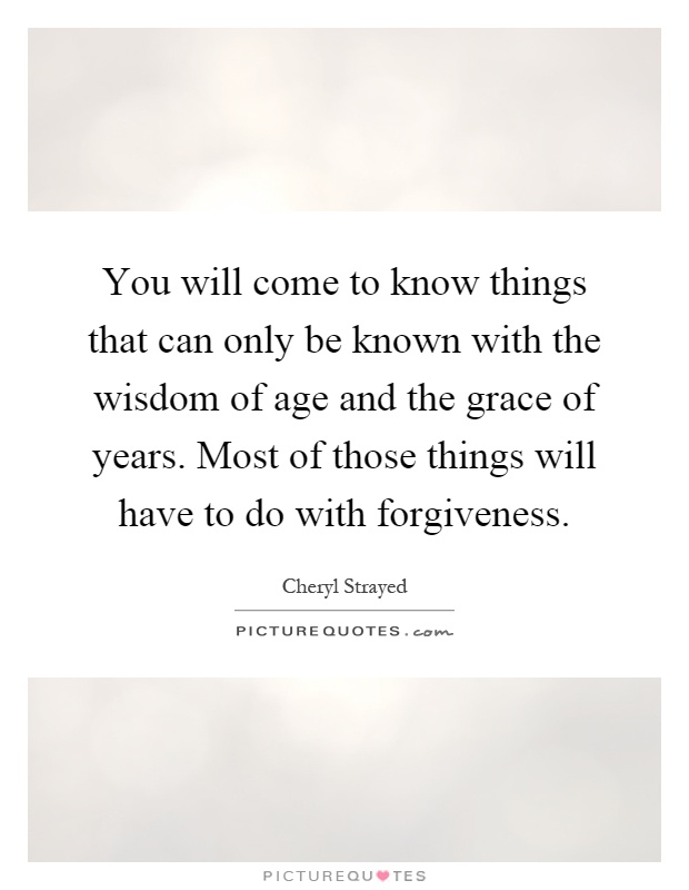 You will come to know things that can only be known with the wisdom of age and the grace of years. Most of those things will have to do with forgiveness Picture Quote #1