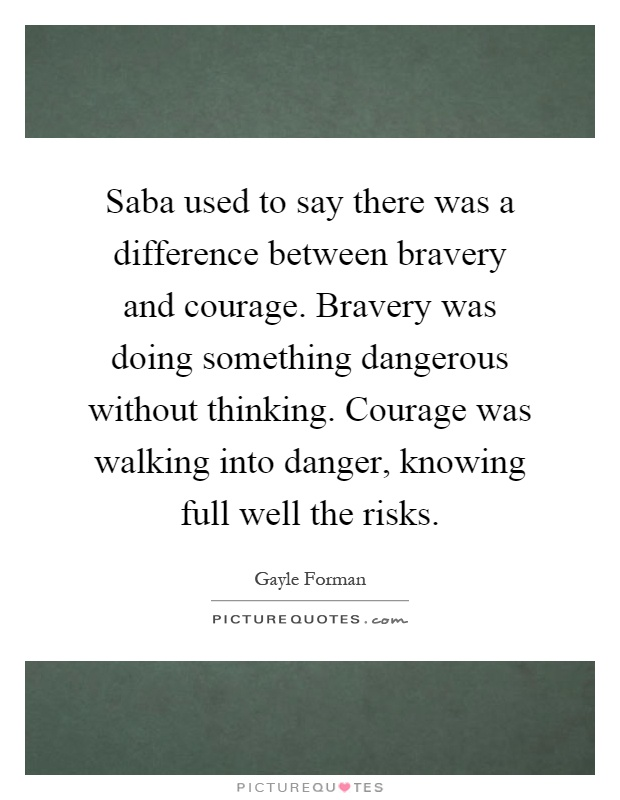 Saba used to say there was a difference between bravery and courage. Bravery was doing something dangerous without thinking. Courage was walking into danger, knowing full well the risks Picture Quote #1