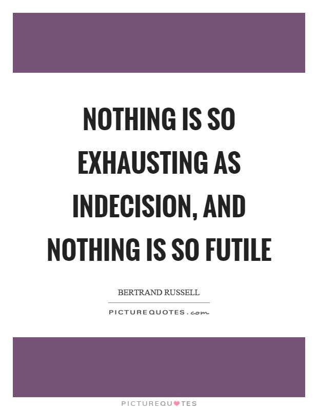 Nothing is so exhausting as indecision, and nothing is so futile Picture Quote #1