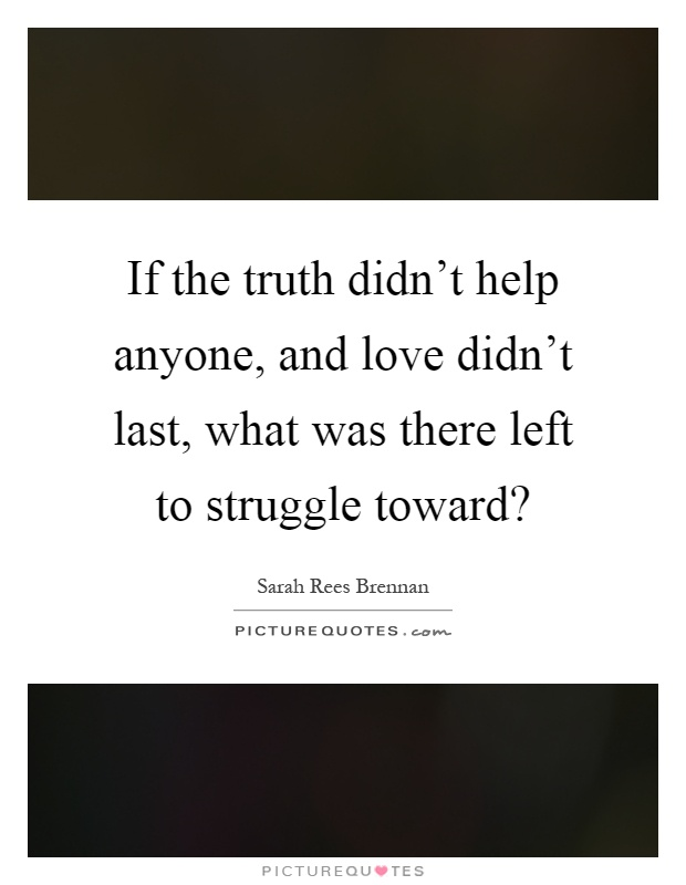 If the truth didn't help anyone, and love didn't last, what was there left to struggle toward? Picture Quote #1