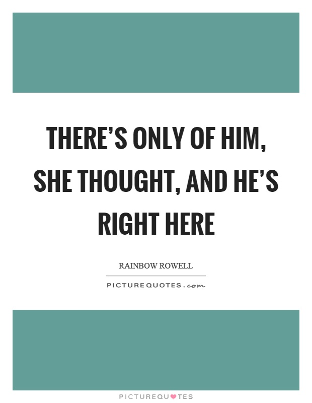 There's only of him, she thought, and he's right here Picture Quote #1