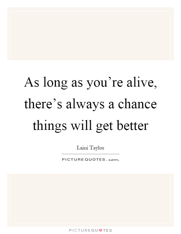 As long as you're alive, there's always a chance things will get better Picture Quote #1