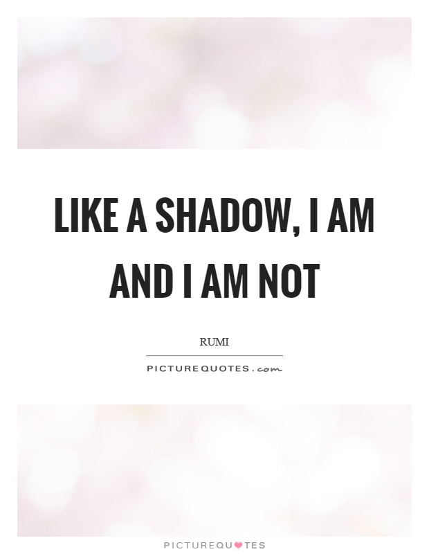 Like a shadow, I am and I am not Picture Quote #1