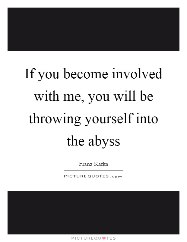 If you become involved with me, you will be throwing yourself into the abyss Picture Quote #1