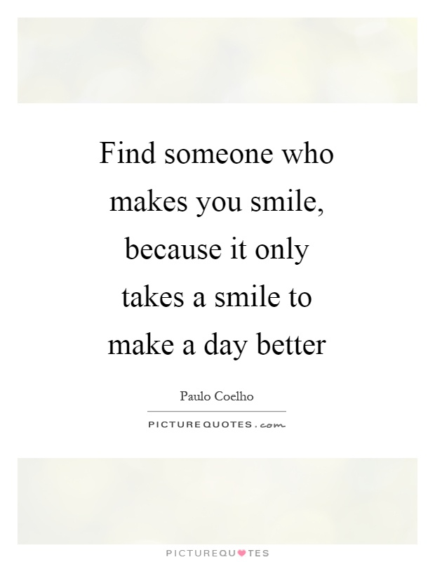 Find Someone Who Makes You Smile, Because It Only Takes A