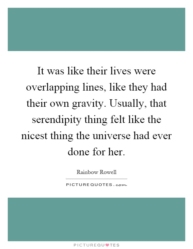 It was like their lives were overlapping lines, like they had their own gravity. Usually, that serendipity thing felt like the nicest thing the universe had ever done for her Picture Quote #1