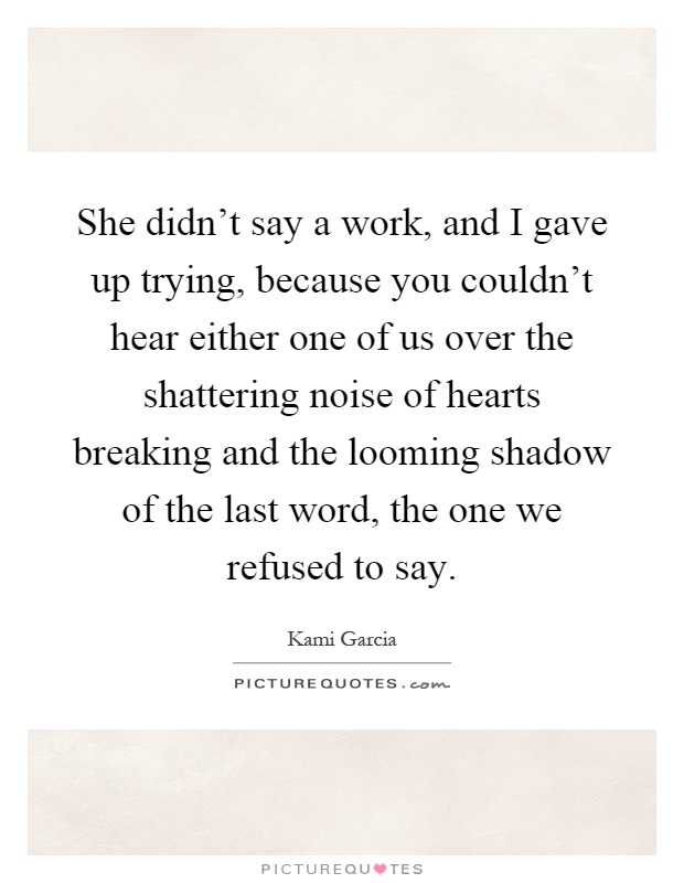 She didn't say a work, and I gave up trying, because you couldn't hear either one of us over the shattering noise of hearts breaking and the looming shadow of the last word, the one we refused to say Picture Quote #1