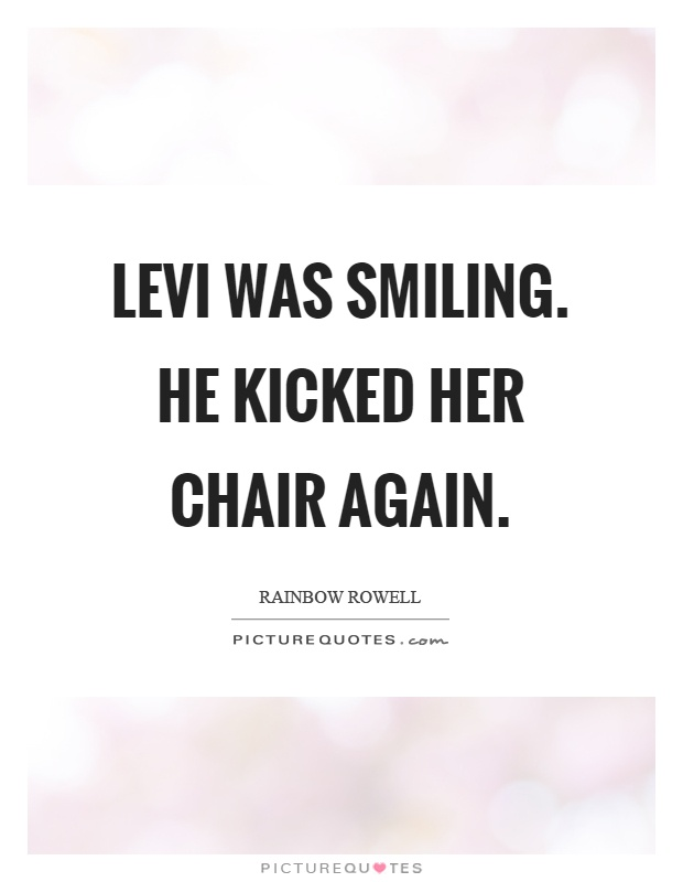 Levi was smiling. He kicked her chair again Picture Quote #1