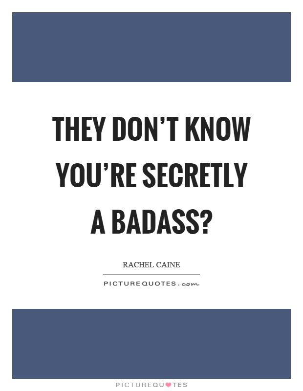 They don't know you're secretly a badass? Picture Quote #1