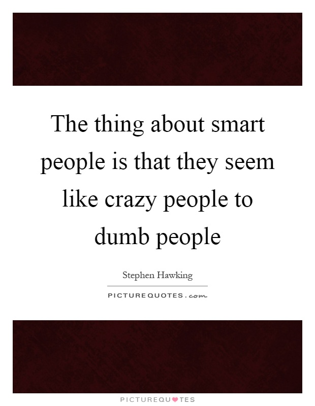 The thing about smart people is that they seem like crazy people to dumb people Picture Quote #1