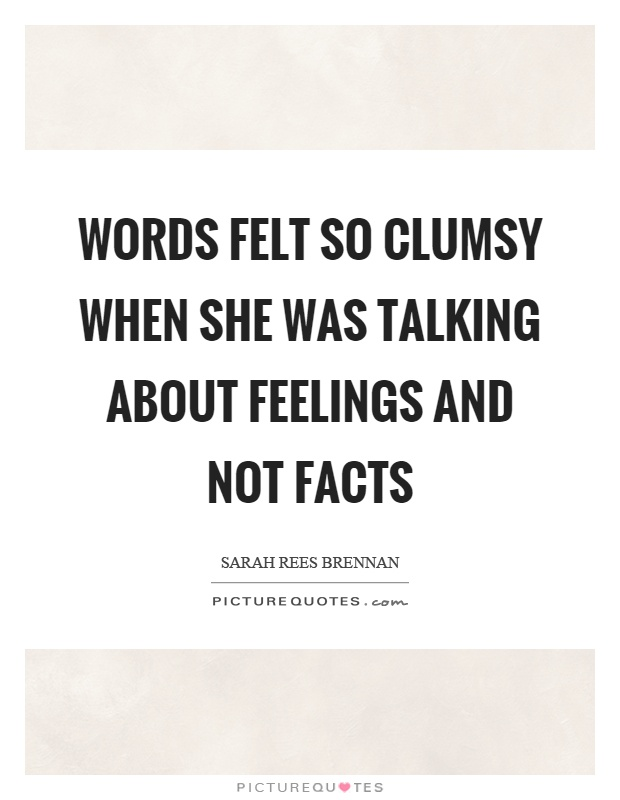 Words felt so clumsy when she was talking about feelings and not facts Picture Quote #1
