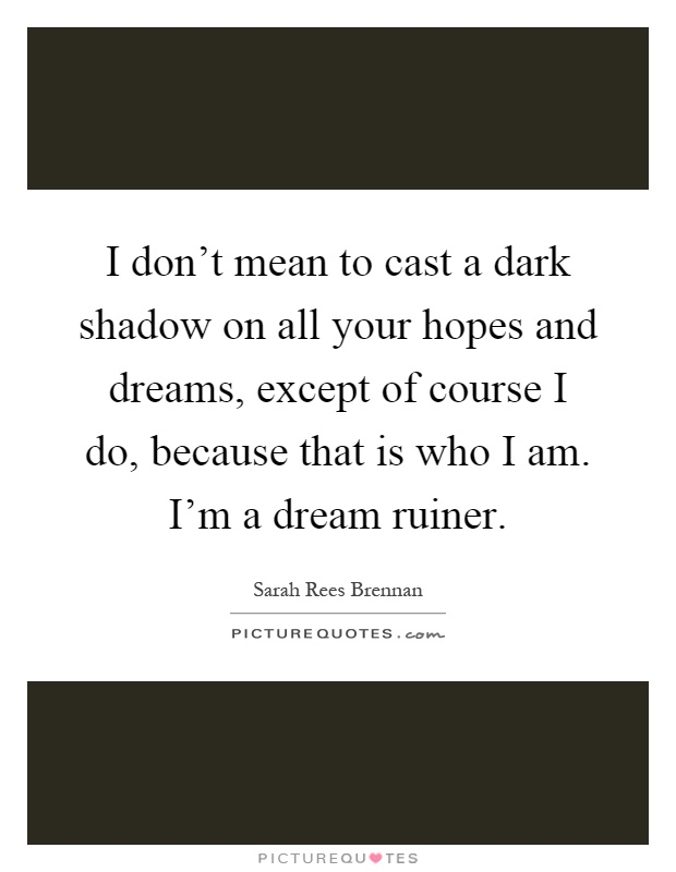 I don't mean to cast a dark shadow on all your hopes and dreams, except of course I do, because that is who I am. I'm a dream ruiner Picture Quote #1