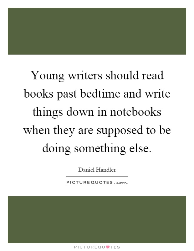 Young writers should read books past bedtime and write things down in notebooks when they are supposed to be doing something else Picture Quote #1