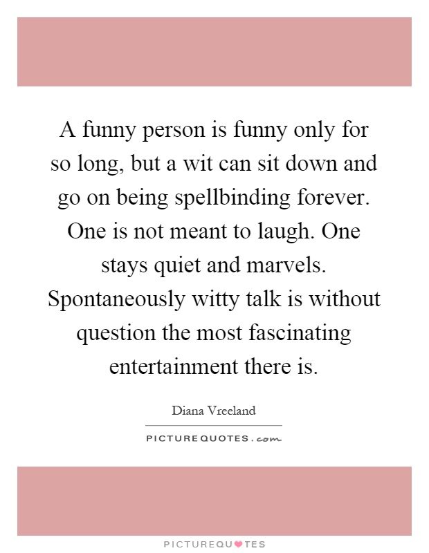 A funny person is funny only for so long, but a wit can sit down and go on being spellbinding forever. One is not meant to laugh. One stays quiet and marvels. Spontaneously witty talk is without question the most fascinating entertainment there is Picture Quote #1