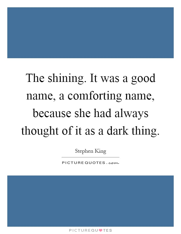 The shining. It was a good name, a comforting name, because she had always thought of it as a dark thing Picture Quote #1