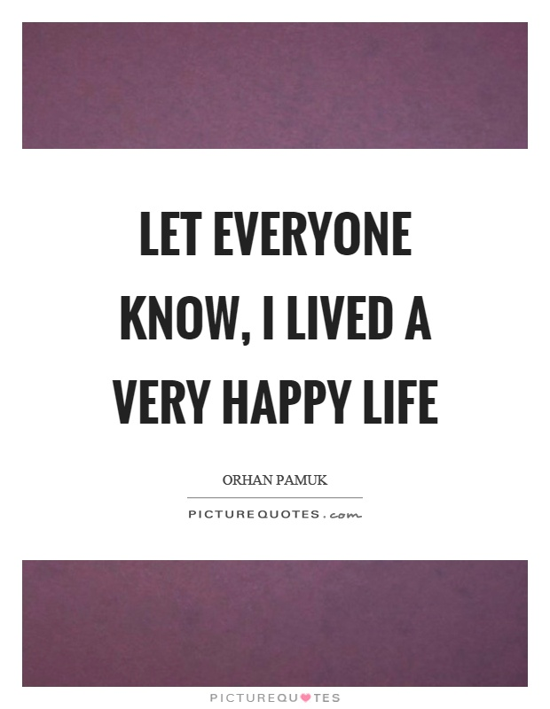 Let everyone know, I lived a very happy life Picture Quote #1