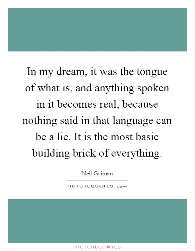 In my dream, it was the tongue of what is, and anything spoken in it becomes real, because nothing said in that language can be a lie. It is the most basic building brick of everything Picture Quote #1