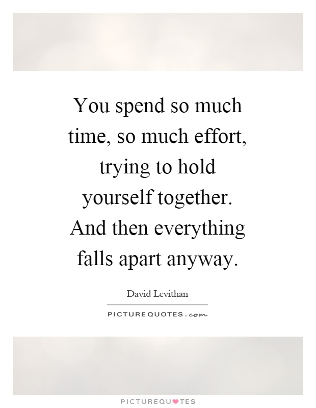 You spend so much time, so much effort, trying to hold yourself together. And then everything falls apart anyway Picture Quote #1