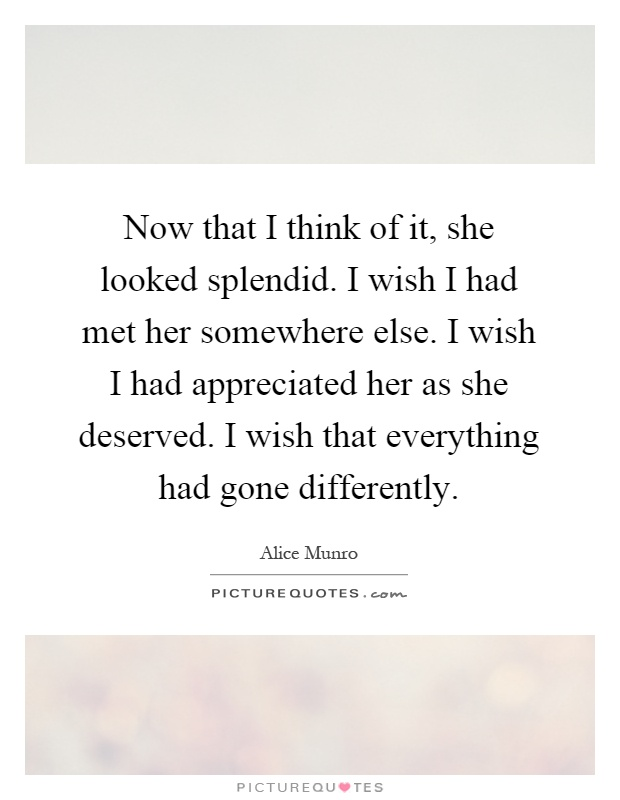 Now that I think of it, she looked splendid. I wish I had met her somewhere else. I wish I had appreciated her as she deserved. I wish that everything had gone differently Picture Quote #1
