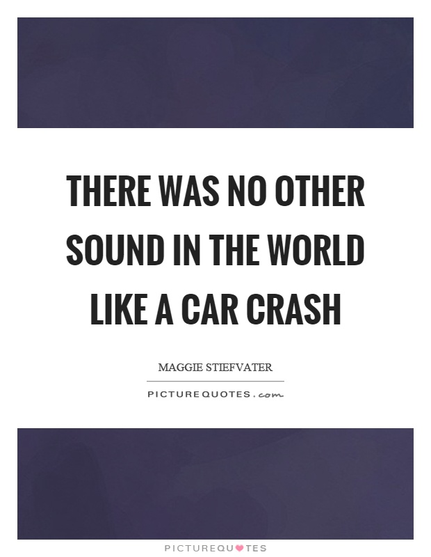 There was no other sound in the world like a car crash Picture Quote #1