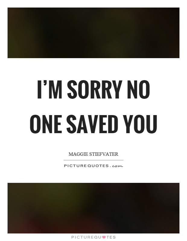 I'm sorry no one saved you Picture Quote #1