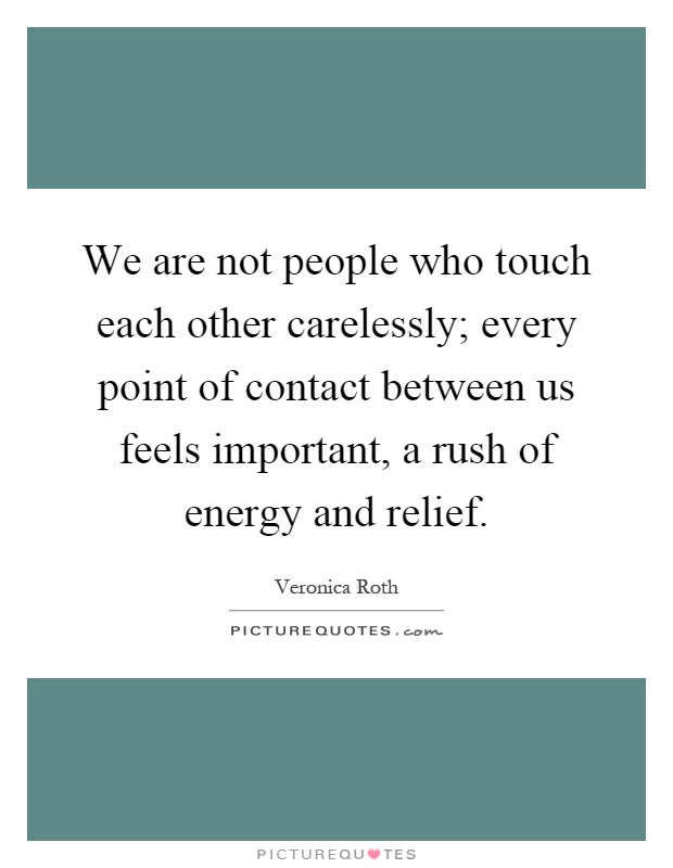 We are not people who touch each other carelessly; every point of contact between us feels important, a rush of energy and relief Picture Quote #1