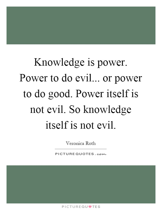 Knowledge is power. Power to do evil... or power to do good. Power itself is not evil. So knowledge itself is not evil Picture Quote #1