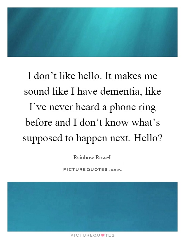 I don't like hello. It makes me sound like I have dementia, like I've never heard a phone ring before and I don't know what's supposed to happen next. Hello? Picture Quote #1