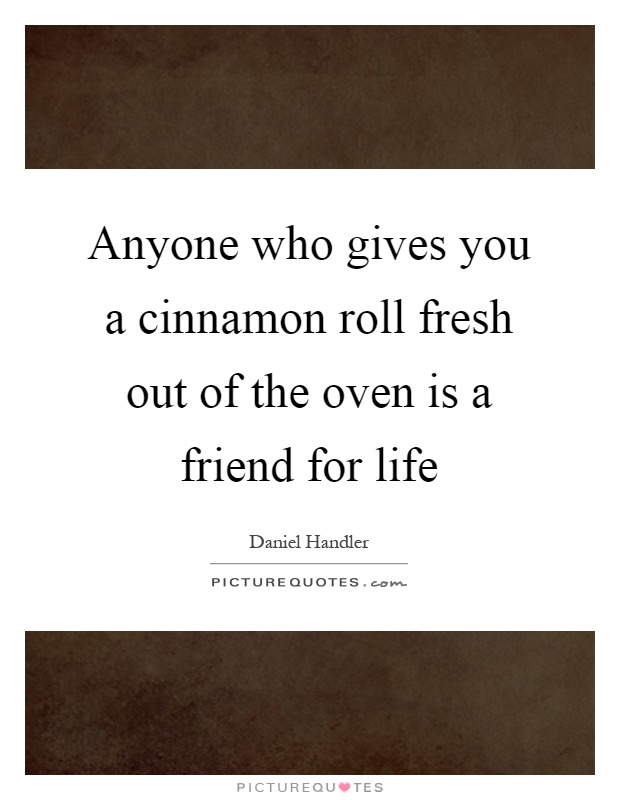 Anyone who gives you a cinnamon roll fresh out of the oven is a friend for life Picture Quote #1