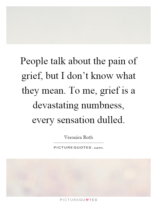 People talk about the pain of grief, but I don't know what they mean. To me, grief is a devastating numbness, every sensation dulled Picture Quote #1