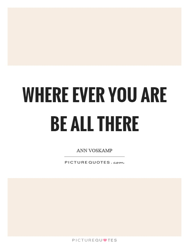 Where ever you are be all there Picture Quote #1