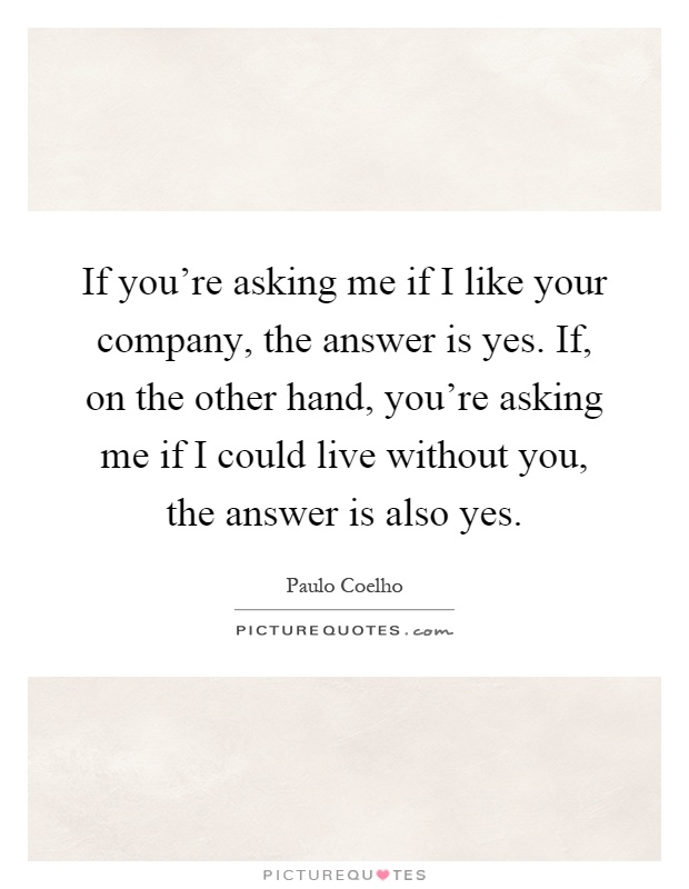 If you're asking me if I like your company, the answer is yes. If, on the other hand, you're asking me if I could live without you, the answer is also yes Picture Quote #1